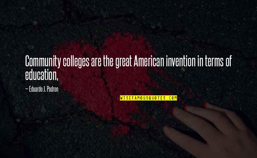 College Education Quotes By Eduardo J. Padron: Community colleges are the great American invention in