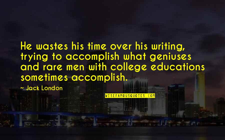 College Education Quotes By Jack London: He wastes his time over his writing, trying