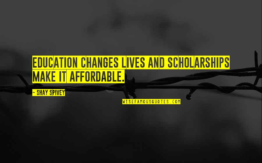 College Education Quotes By Shay Spivey: Education changes lives and scholarships make it affordable.