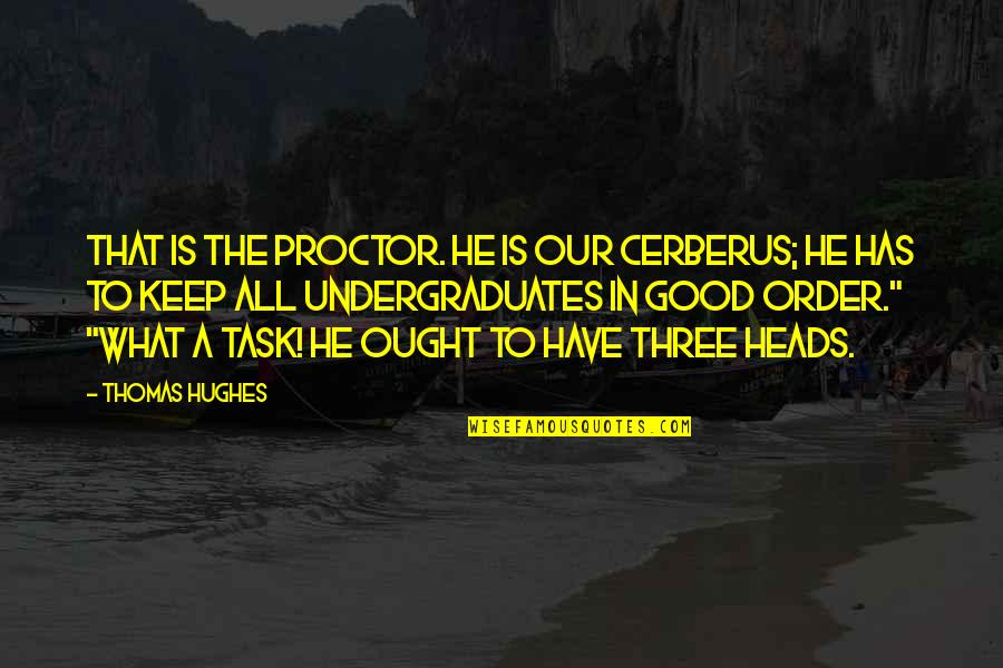 College Education Quotes By Thomas Hughes: That is the Proctor. He is our Cerberus;