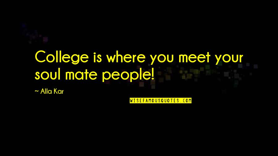 College Mate Quotes By Alla Kar: College is where you meet your soul mate