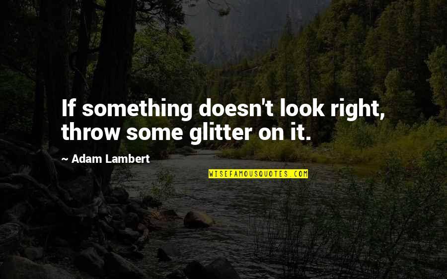 College Senior Drinking Quotes By Adam Lambert: If something doesn't look right, throw some glitter
