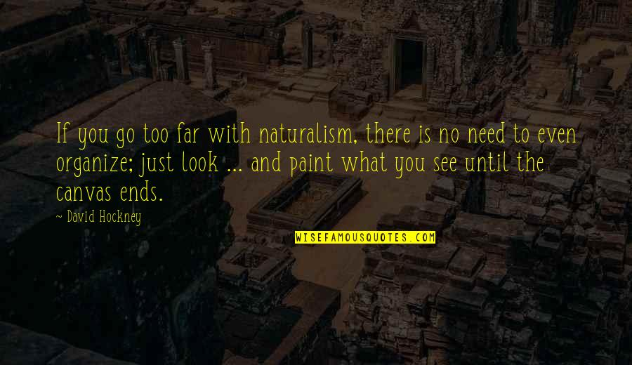 Collen Quotes By David Hockney: If you go too far with naturalism, there