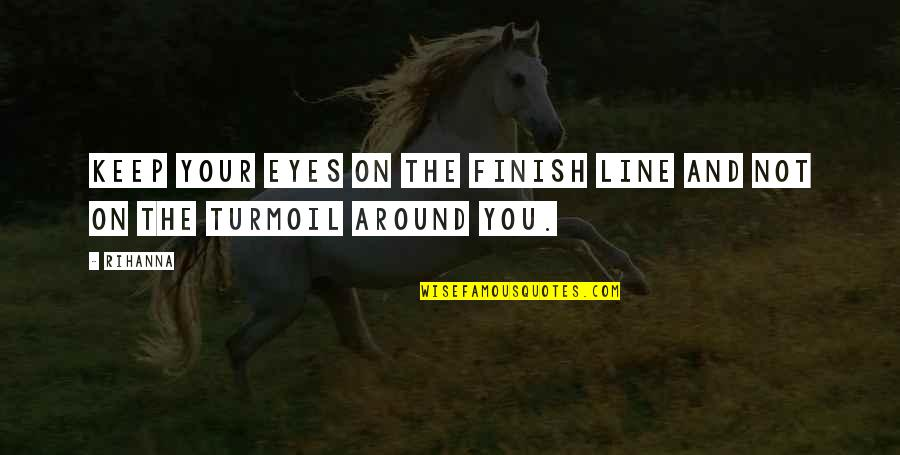 Collen Quotes By Rihanna: Keep your eyes on the finish line and