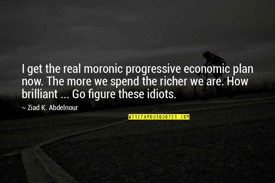 Collen Quotes By Ziad K. Abdelnour: I get the real moronic progressive economic plan