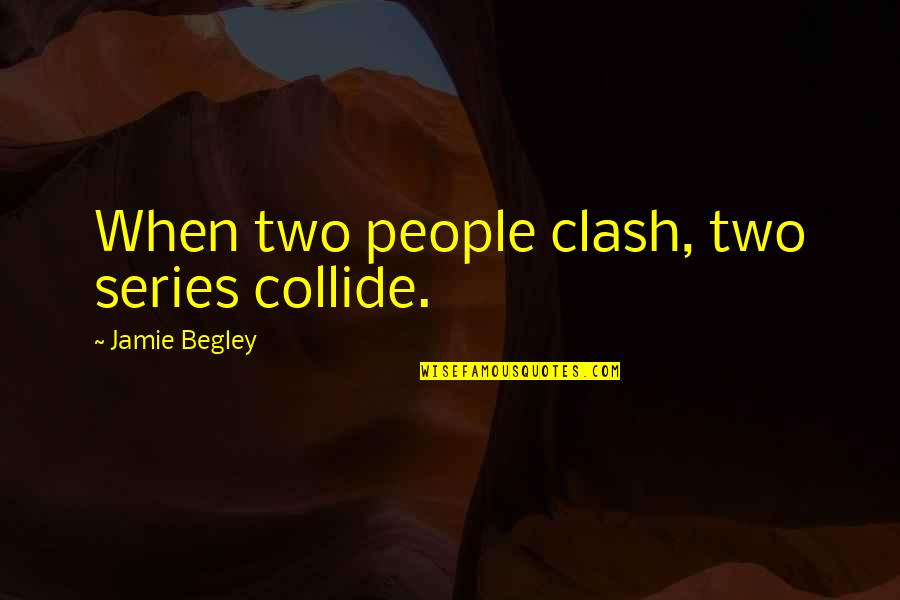Collide Series Quotes By Jamie Begley: When two people clash, two series collide.