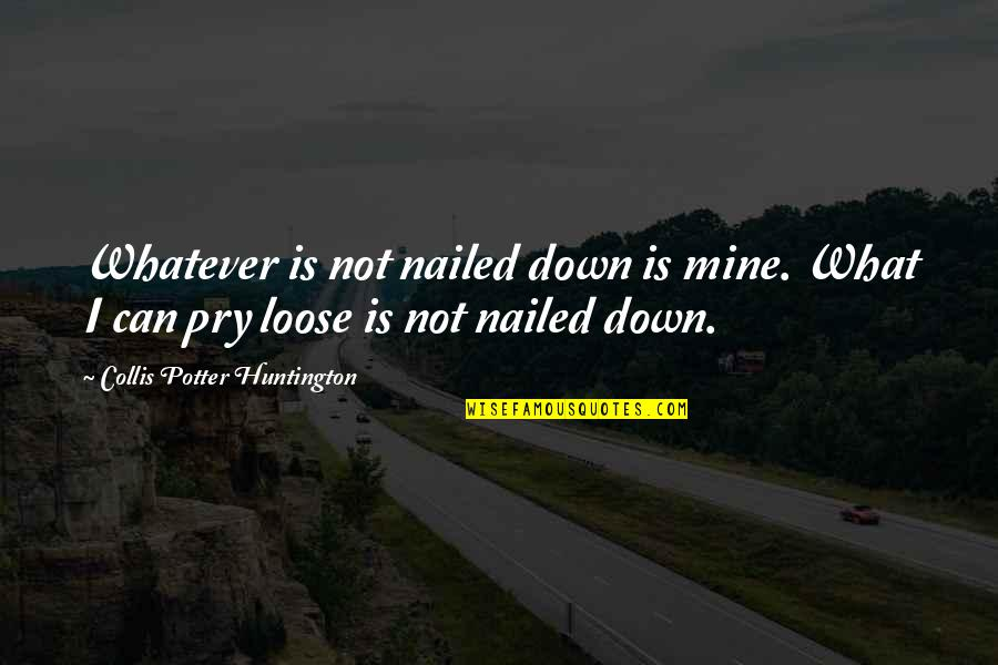 Collis P Huntington Quotes By Collis Potter Huntington: Whatever is not nailed down is mine. What