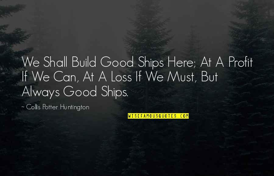 Collis P Huntington Quotes By Collis Potter Huntington: We Shall Build Good Ships Here; At A