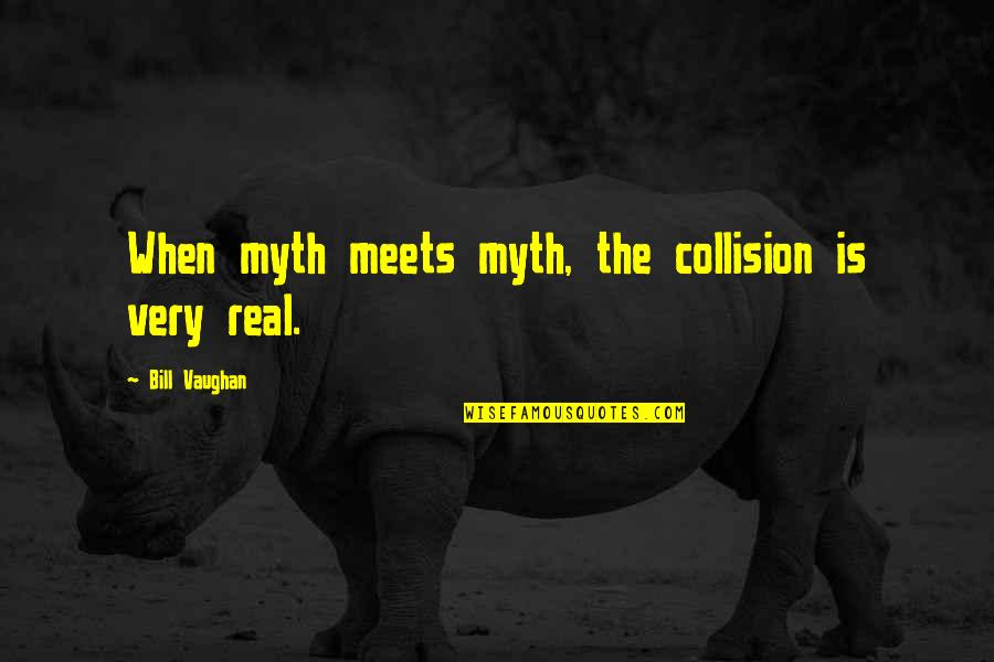 Collision Quotes By Bill Vaughan: When myth meets myth, the collision is very
