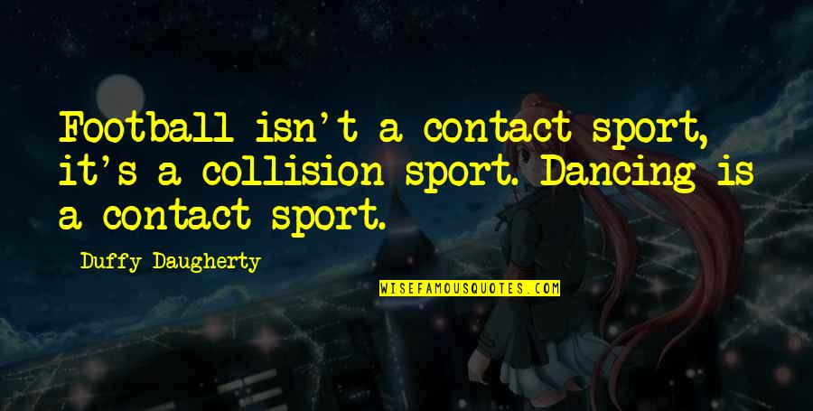 Collision Quotes By Duffy Daugherty: Football isn't a contact sport, it's a collision