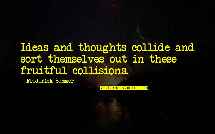Collision Quotes By Frederick Sommer: Ideas and thoughts collide and sort themselves out