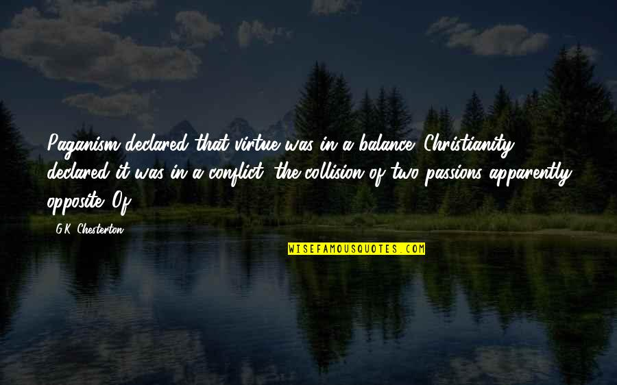 Collision Quotes By G.K. Chesterton: Paganism declared that virtue was in a balance;