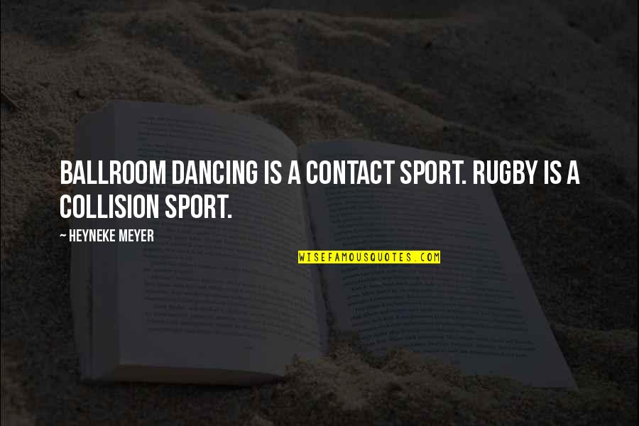 Collision Quotes By Heyneke Meyer: Ballroom dancing is a contact sport. Rugby is