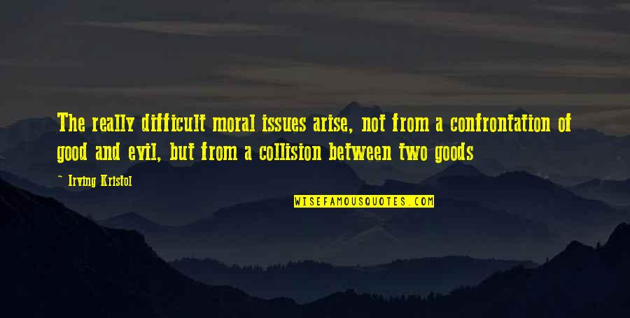 Collision Quotes By Irving Kristol: The really difficult moral issues arise, not from