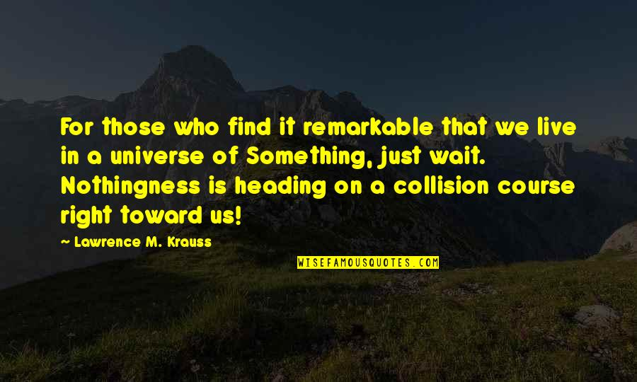 Collision Quotes By Lawrence M. Krauss: For those who find it remarkable that we