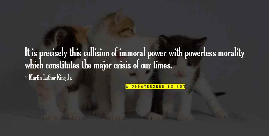 Collision Quotes By Martin Luther King Jr.: It is precisely this collision of immoral power