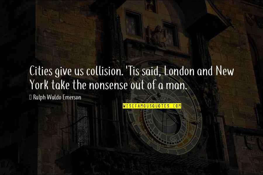 Collision Quotes By Ralph Waldo Emerson: Cities give us collision. 'Tis said, London and