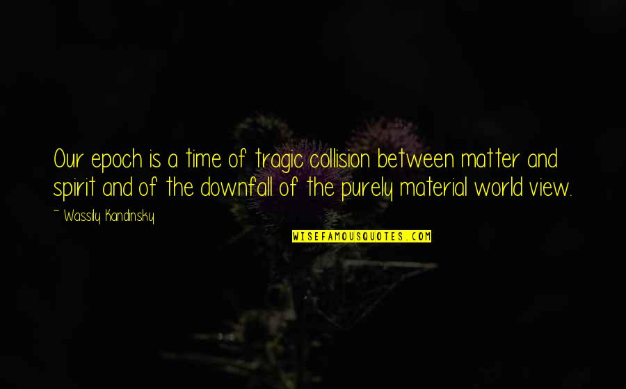 Collision Quotes By Wassily Kandinsky: Our epoch is a time of tragic collision