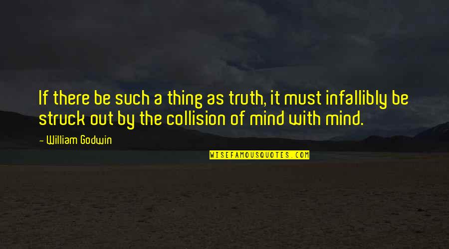 Collision Quotes By William Godwin: If there be such a thing as truth,