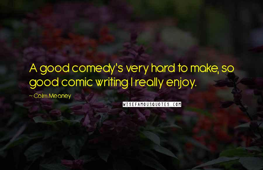 Colm Meaney quotes: A good comedy's very hard to make, so good comic writing I really enjoy.