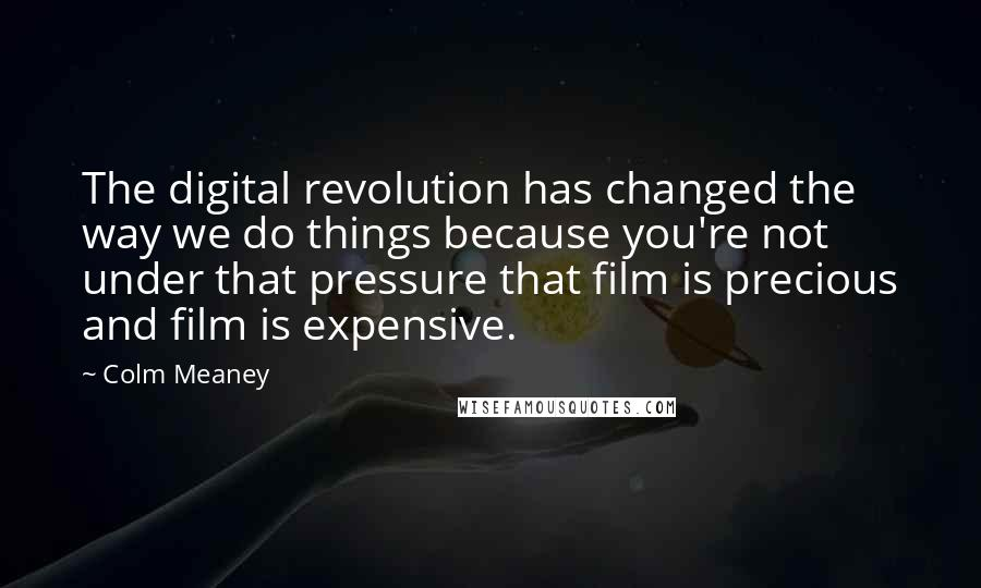 Colm Meaney quotes: The digital revolution has changed the way we do things because you're not under that pressure that film is precious and film is expensive.
