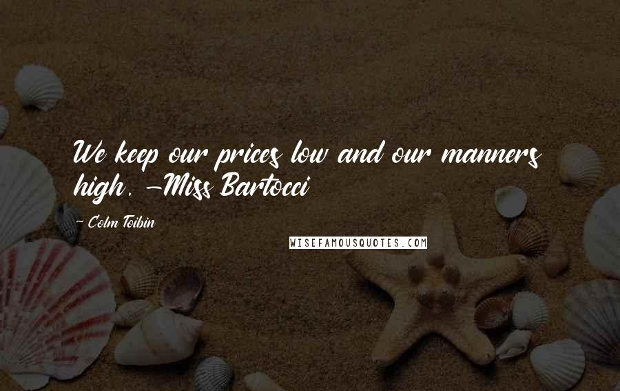 Colm Toibin quotes: We keep our prices low and our manners high. -Miss Bartocci