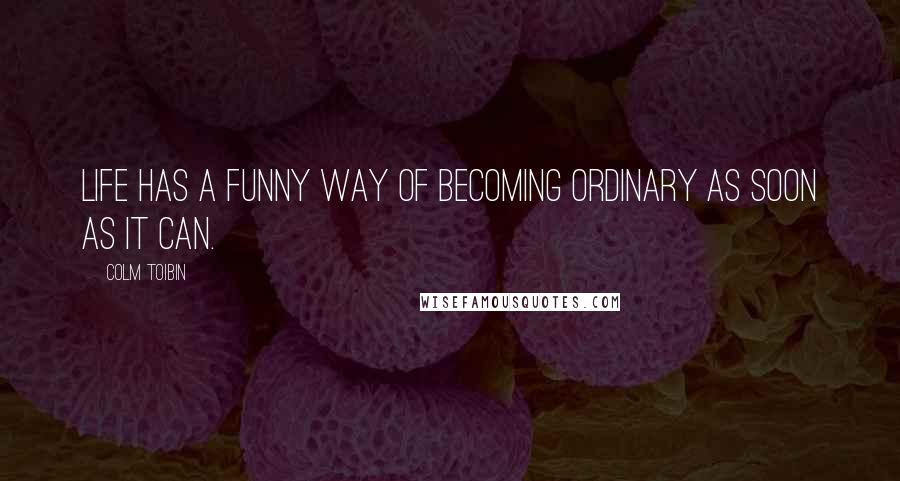Colm Toibin quotes: Life has a funny way of becoming ordinary as soon as it can.