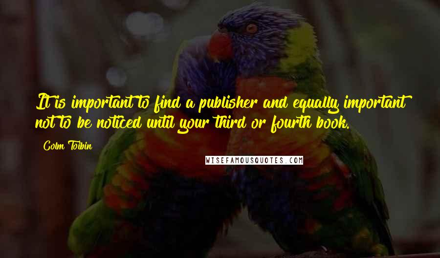 Colm Toibin quotes: It is important to find a publisher and equally important not to be noticed until your third or fourth book.