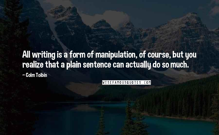 Colm Toibin quotes: All writing is a form of manipulation, of course, but you realize that a plain sentence can actually do so much.