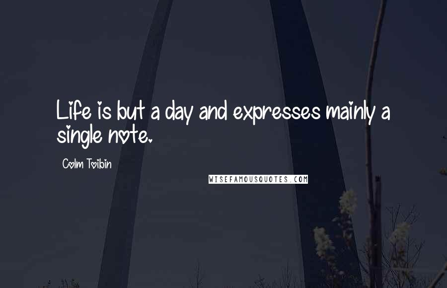 Colm Toibin quotes: Life is but a day and expresses mainly a single note.
