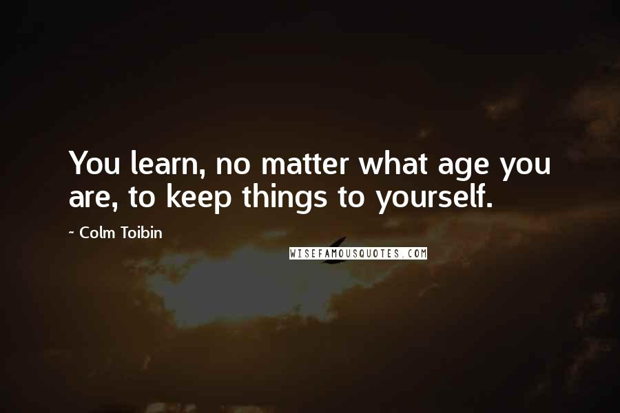 Colm Toibin quotes: You learn, no matter what age you are, to keep things to yourself.