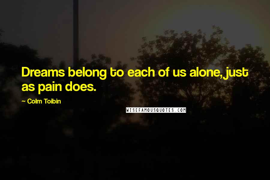 Colm Toibin quotes: Dreams belong to each of us alone, just as pain does.