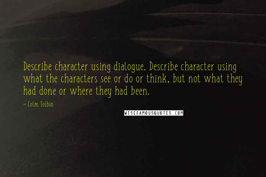 Colm Toibin quotes: Describe character using dialogue. Describe character using what the characters see or do or think, but not what they had done or where they had been.