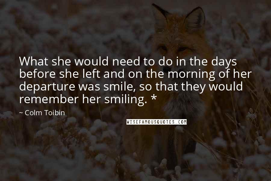 Colm Toibin quotes: What she would need to do in the days before she left and on the morning of her departure was smile, so that they would remember her smiling. *
