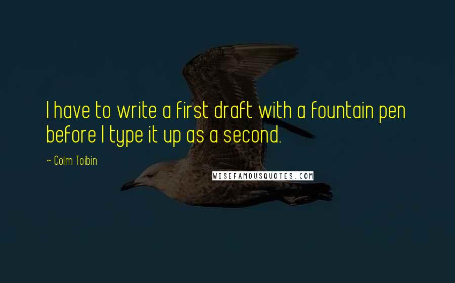 Colm Toibin quotes: I have to write a first draft with a fountain pen before I type it up as a second.