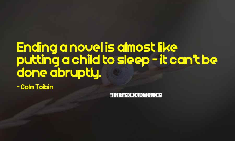 Colm Toibin quotes: Ending a novel is almost like putting a child to sleep - it can't be done abruptly.