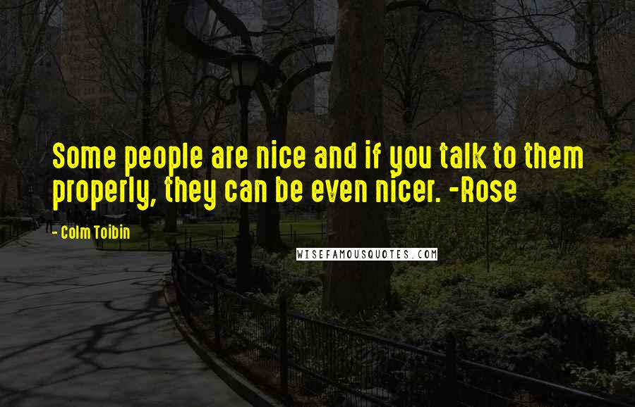 Colm Toibin quotes: Some people are nice and if you talk to them properly, they can be even nicer. -Rose