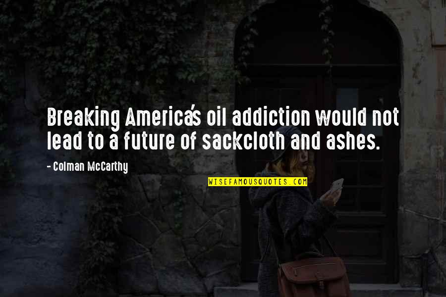 Colman Mccarthy Quotes By Colman McCarthy: Breaking America's oil addiction would not lead to