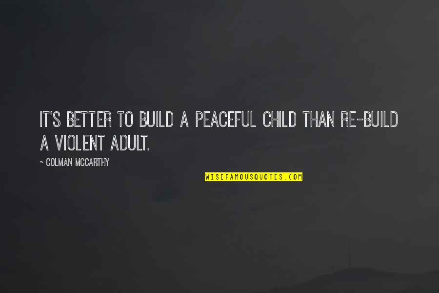 Colman Mccarthy Quotes By Colman McCarthy: It's better to build a peaceful child than