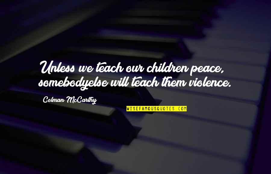 Colman Mccarthy Quotes By Colman McCarthy: Unless we teach our children peace, somebodyelse will