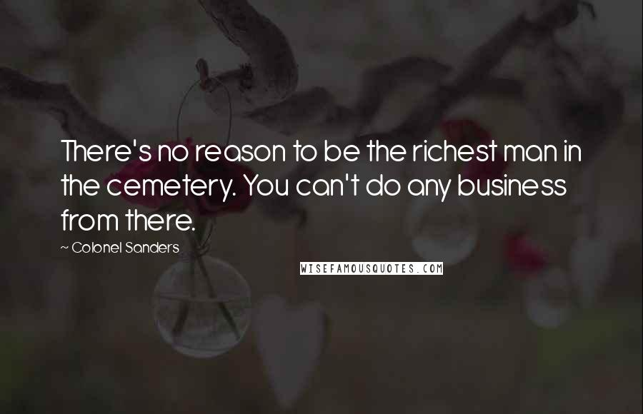 Colonel Sanders quotes: There's no reason to be the richest man in the cemetery. You can't do any business from there.