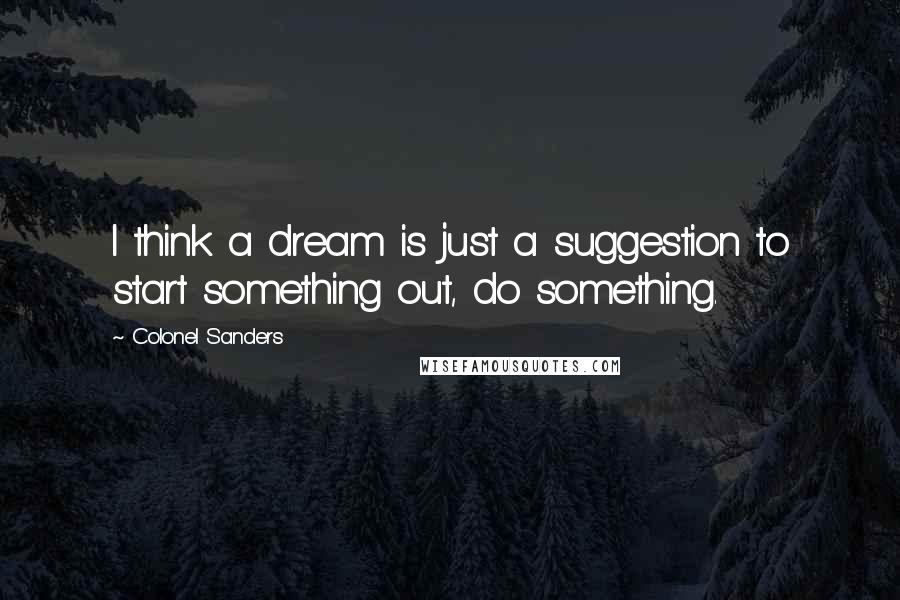 Colonel Sanders quotes: I think a dream is just a suggestion to start something out, do something.