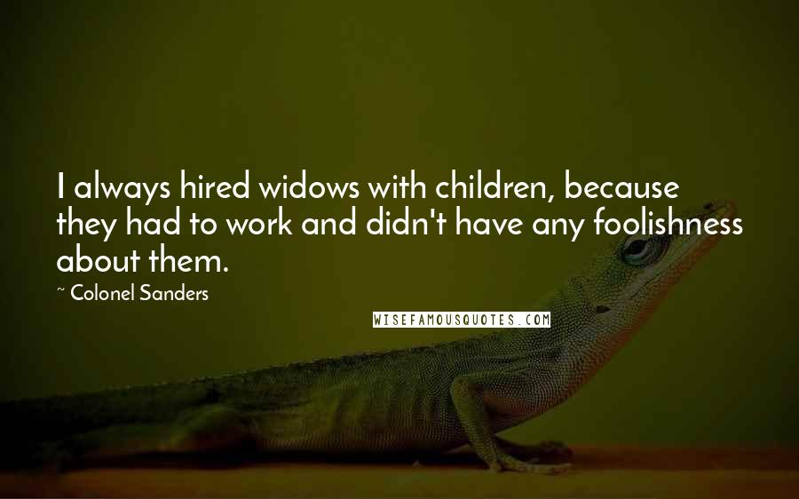 Colonel Sanders quotes: I always hired widows with children, because they had to work and didn't have any foolishness about them.