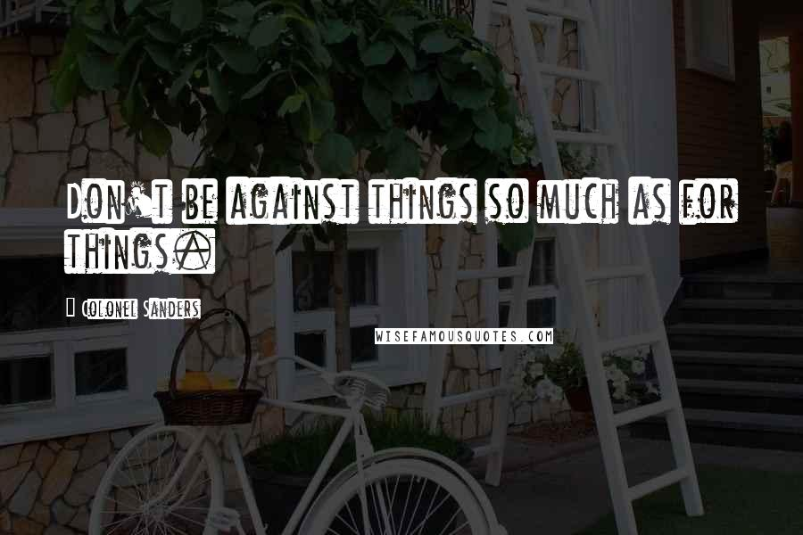 Colonel Sanders quotes: Don't be against things so much as for things.
