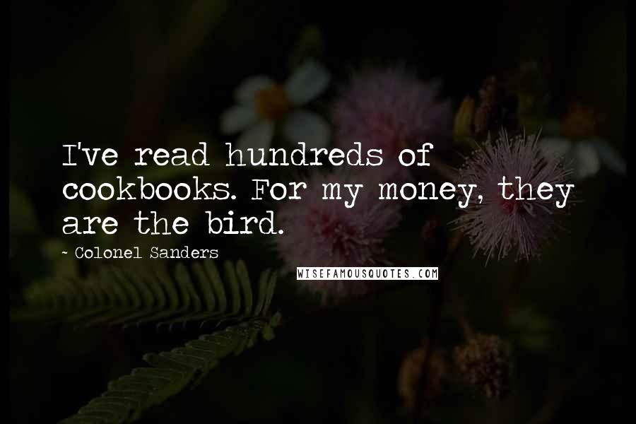 Colonel Sanders quotes: I've read hundreds of cookbooks. For my money, they are the bird.