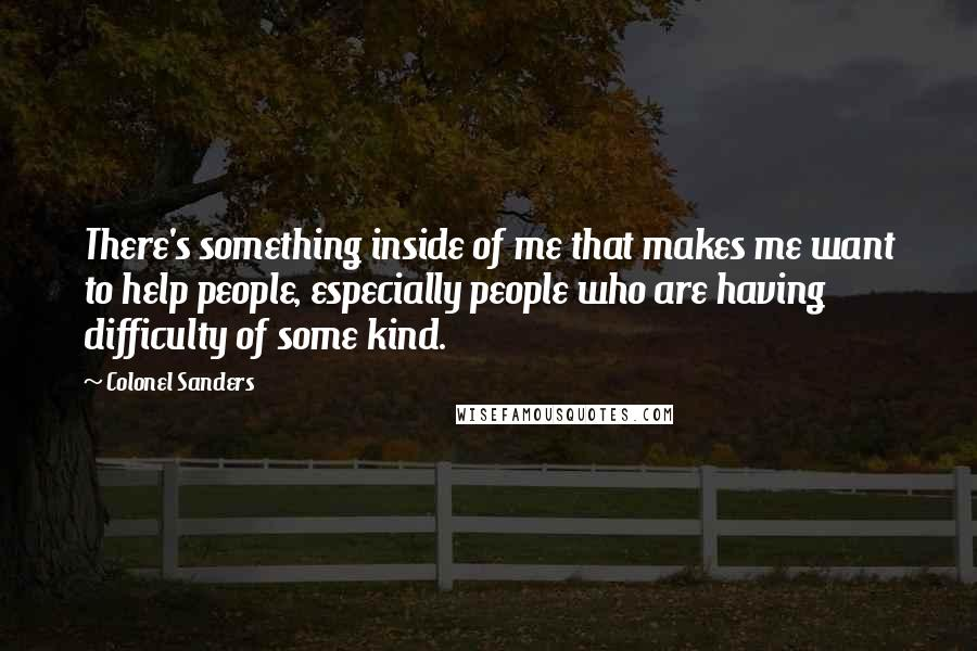 Colonel Sanders quotes: There's something inside of me that makes me want to help people, especially people who are having difficulty of some kind.