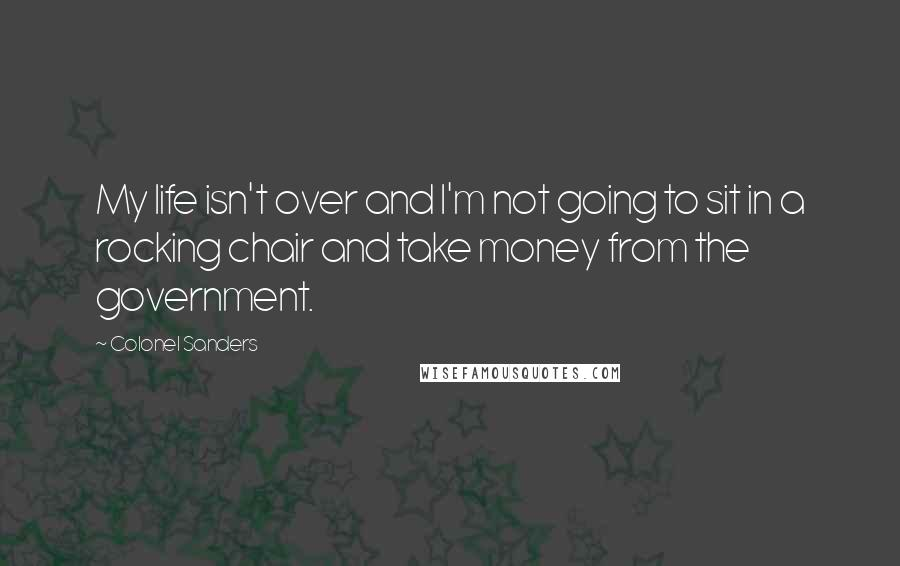 Colonel Sanders quotes: My life isn't over and I'm not going to sit in a rocking chair and take money from the government.