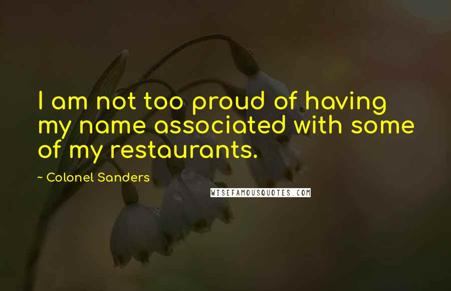 Colonel Sanders quotes: I am not too proud of having my name associated with some of my restaurants.