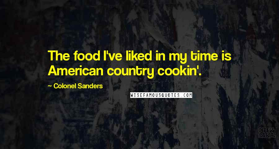 Colonel Sanders quotes: The food I've liked in my time is American country cookin'.