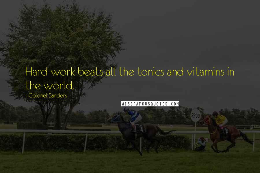 Colonel Sanders quotes: Hard work beats all the tonics and vitamins in the world.